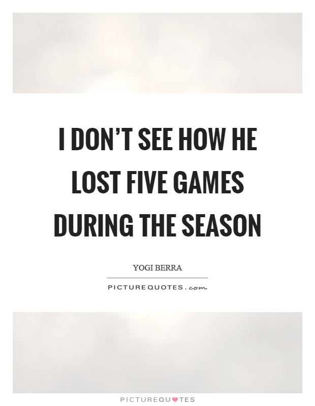I don't see how he lost five games during the season Picture Quote #1
