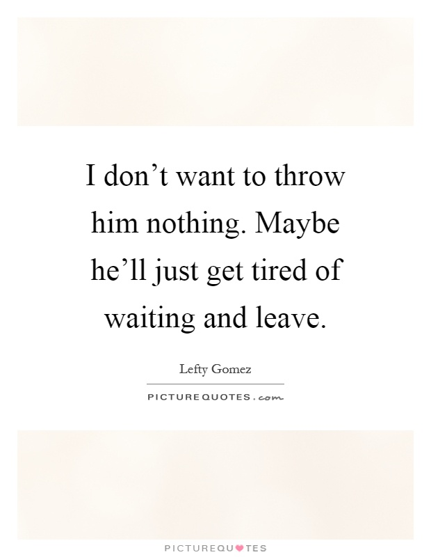 I don't want to throw him nothing. Maybe he'll just get tired of waiting and leave Picture Quote #1