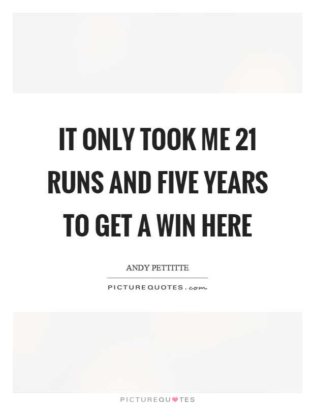 It only took me 21 runs and five years to get a win here Picture Quote #1