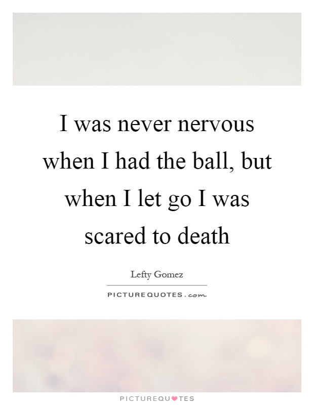I was never nervous when I had the ball, but when I let go I was scared to death Picture Quote #1