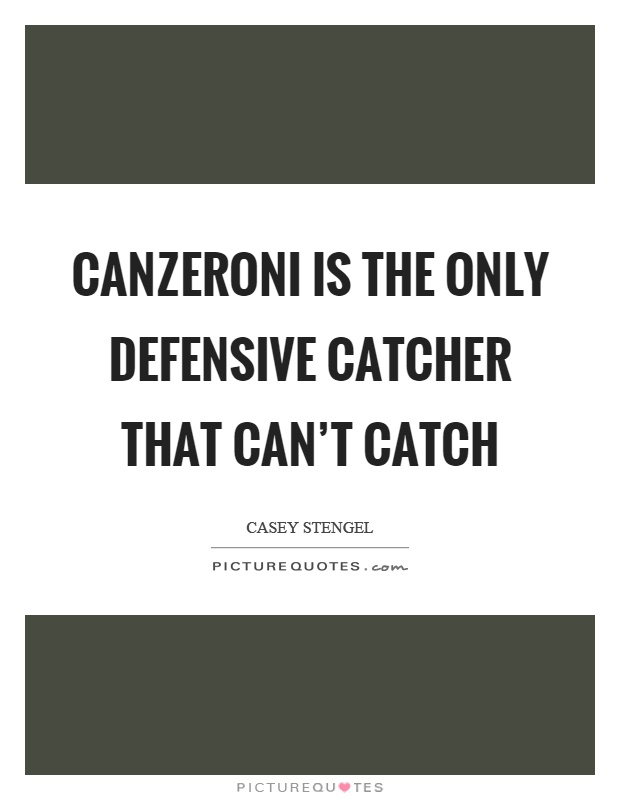Canzeroni is the only defensive catcher that can't catch Picture Quote #1