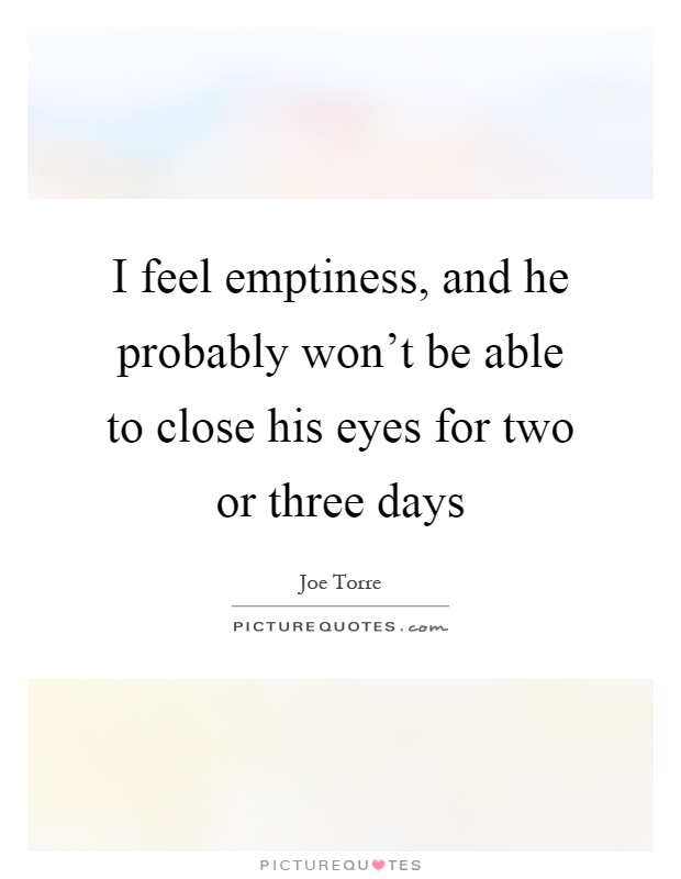 I feel emptiness, and he probably won't be able to close his eyes for two or three days Picture Quote #1