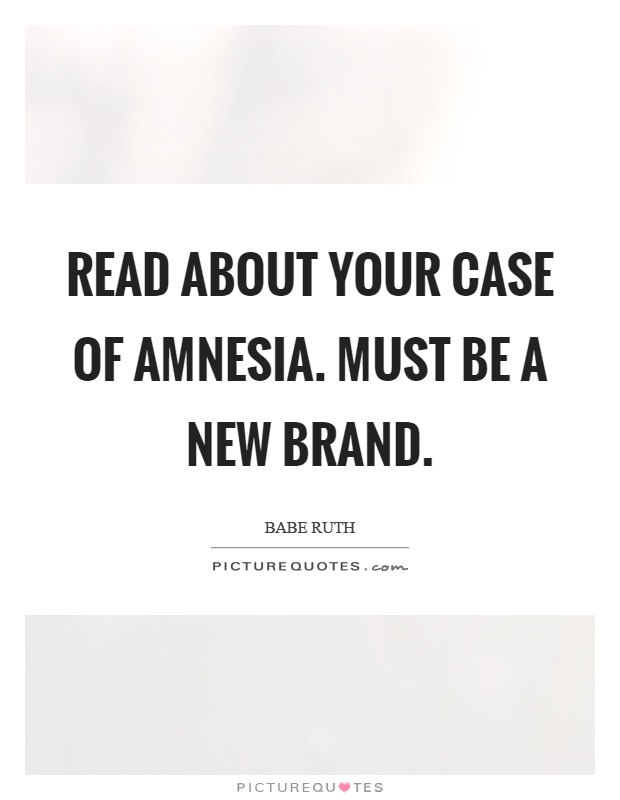 Read about your case of amnesia. Must be a new brand Picture Quote #1