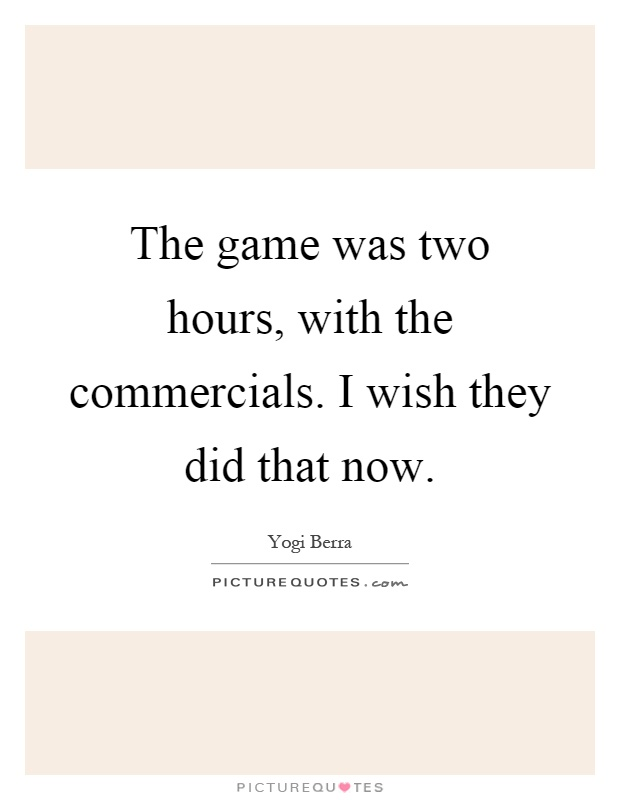 The game was two hours, with the commercials. I wish they did that now Picture Quote #1