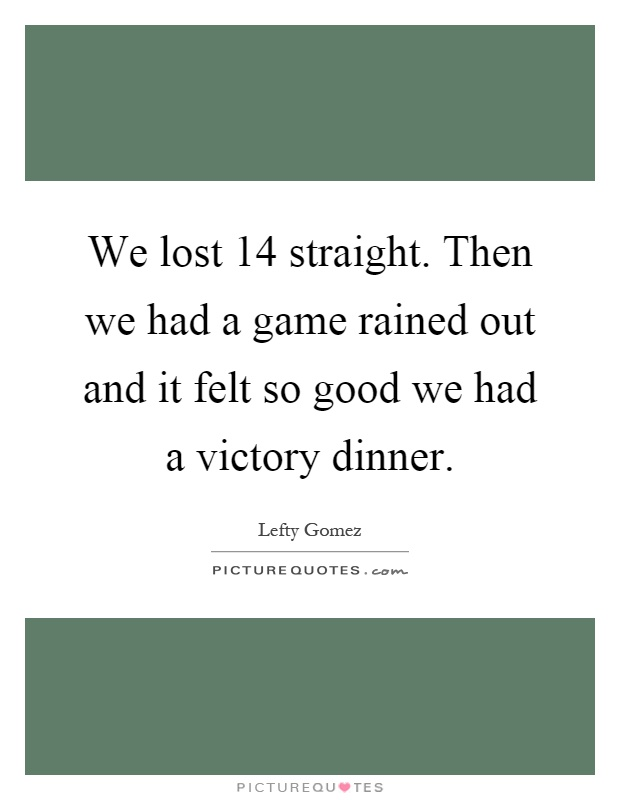 We lost 14 straight. Then we had a game rained out and it felt so good we had a victory dinner Picture Quote #1