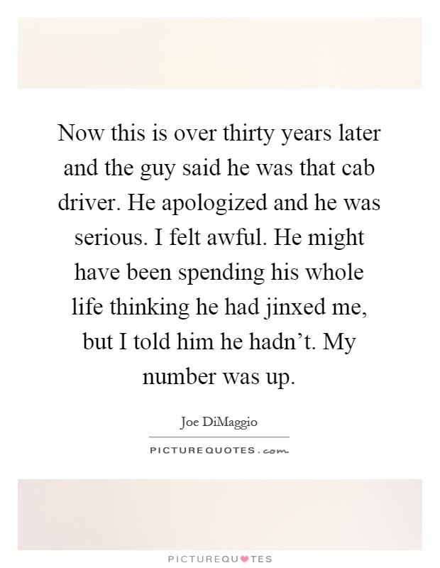 Now this is over thirty years later and the guy said he was that cab driver. He apologized and he was serious. I felt awful. He might have been spending his whole life thinking he had jinxed me, but I told him he hadn't. My number was up Picture Quote #1