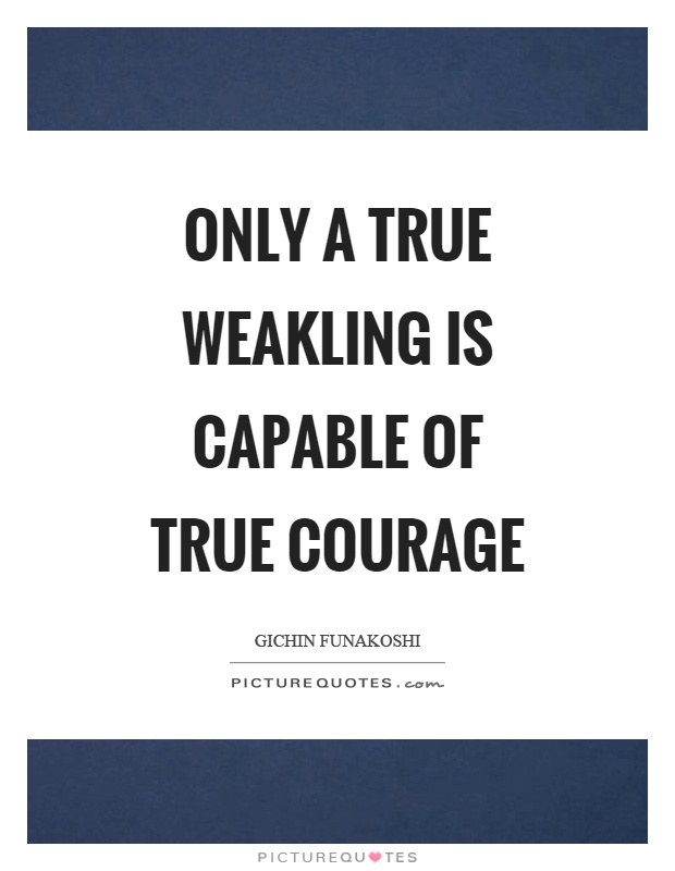 Only a true weakling is capable of true courage Picture Quote #1