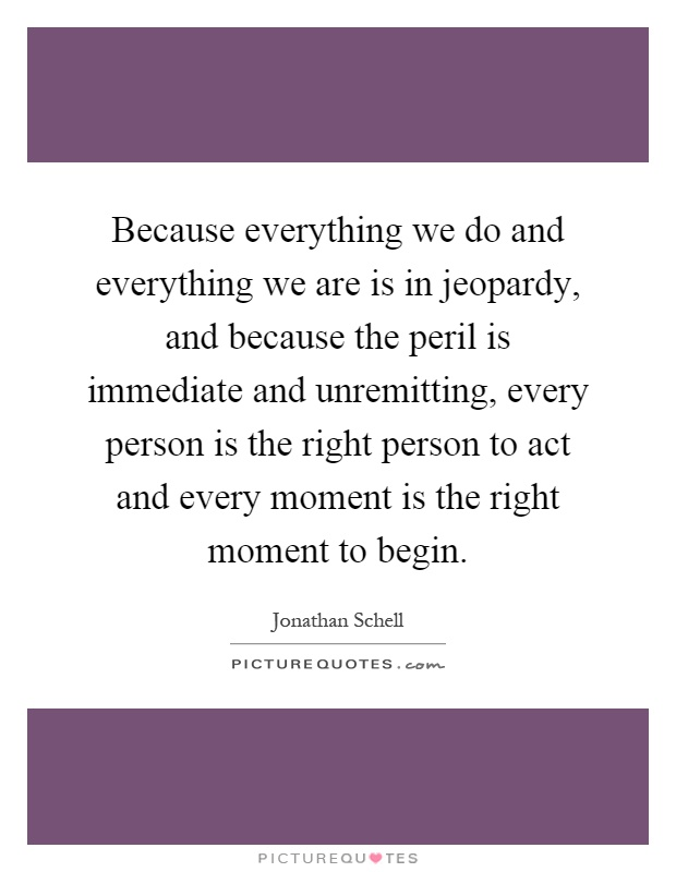 Because everything we do and everything we are is in jeopardy, and because the peril is immediate and unremitting, every person is the right person to act and every moment is the right moment to begin Picture Quote #1