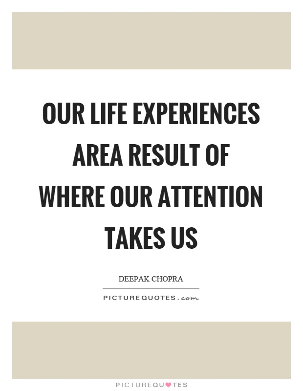 Our life experiences area result of where our attention takes us Picture Quote #1