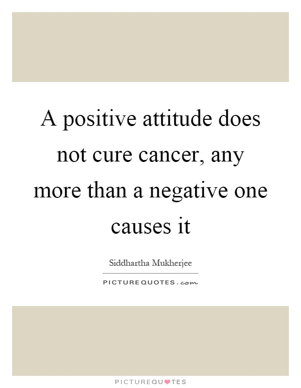 A positive attitude does not cure cancer, any more than a negative one causes it Picture Quote #1
