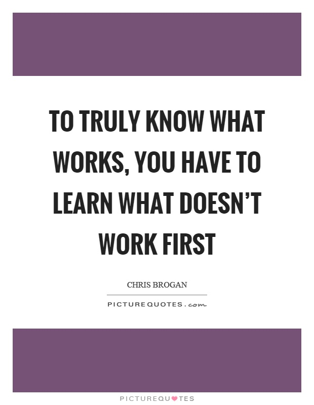 To truly know what works, you have to learn what doesn't work first Picture Quote #1