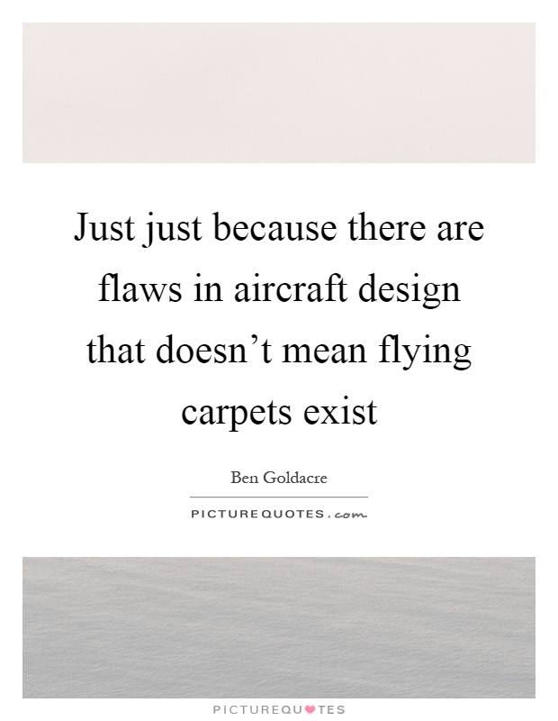 Just just because there are flaws in aircraft design that doesn't mean flying carpets exist Picture Quote #1