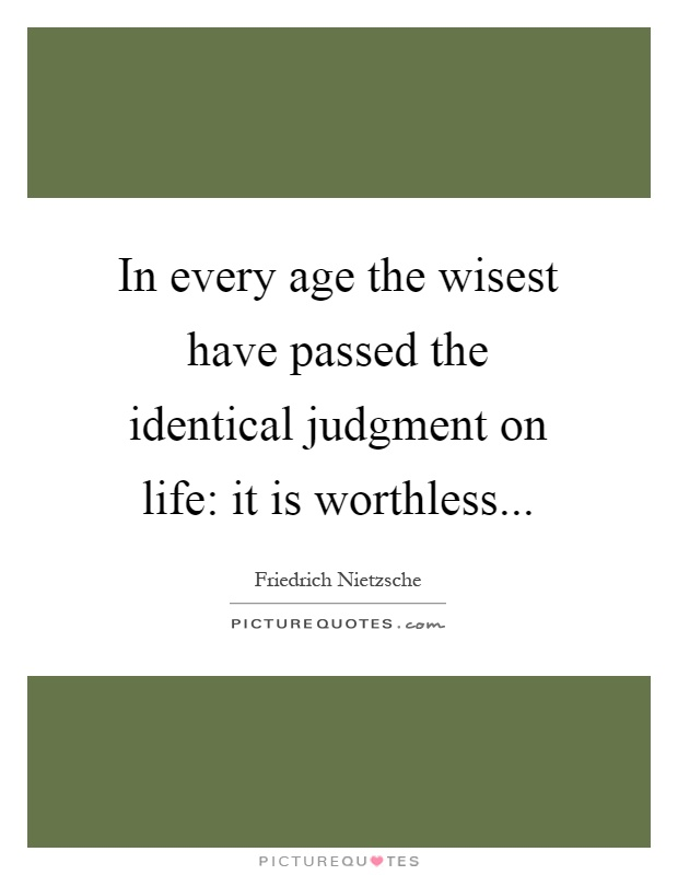 In every age the wisest have passed the identical judgment on life: it is worthless Picture Quote #1
