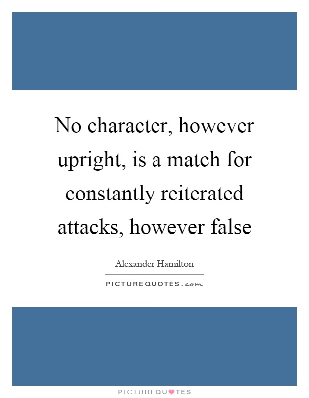 No character, however upright, is a match for constantly reiterated attacks, however false Picture Quote #1