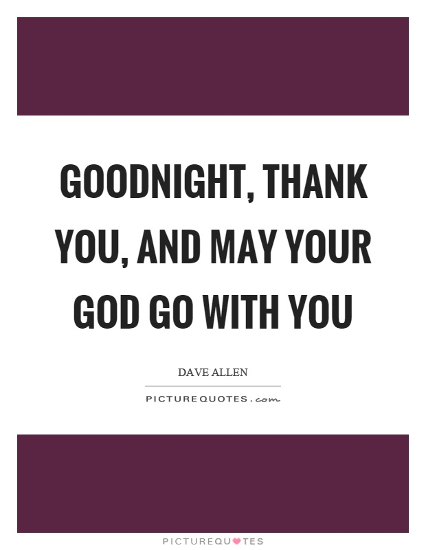 Goodnight, thank you, and may your God go with you Picture Quote #1