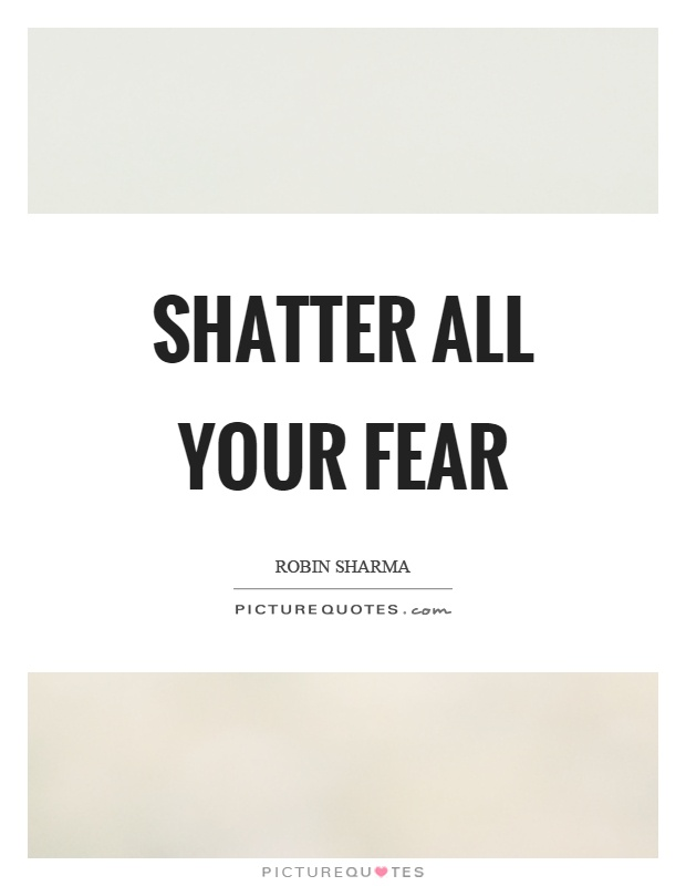 Shatter all your fear Picture Quote #1