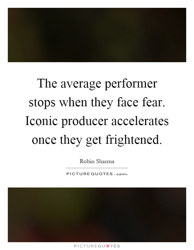 The average performer stops when they face fear. Iconic producer accelerates once they get frightened Picture Quote #1