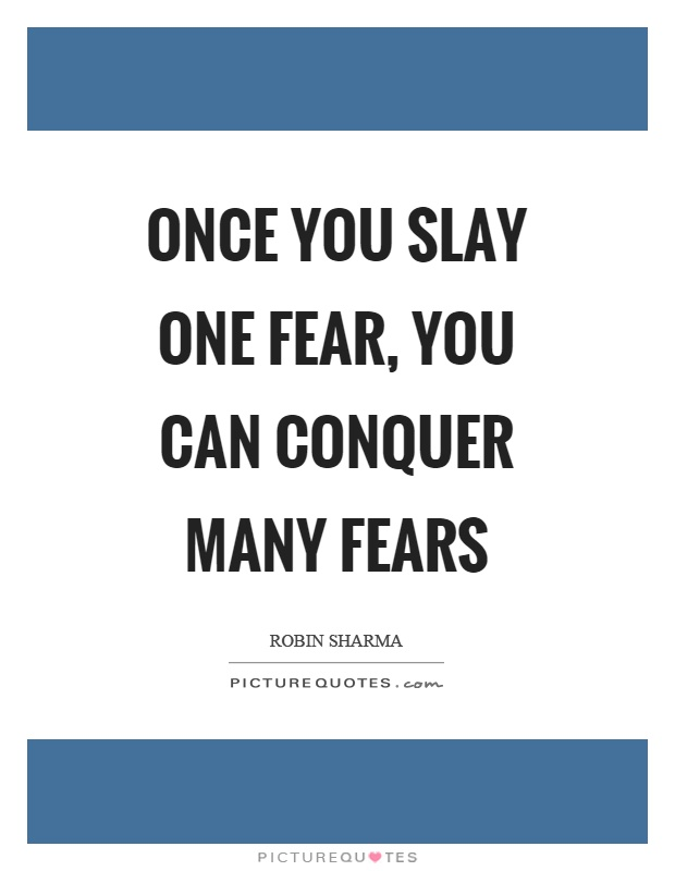 Once you slay one fear, you can conquer many fears Picture Quote #1
