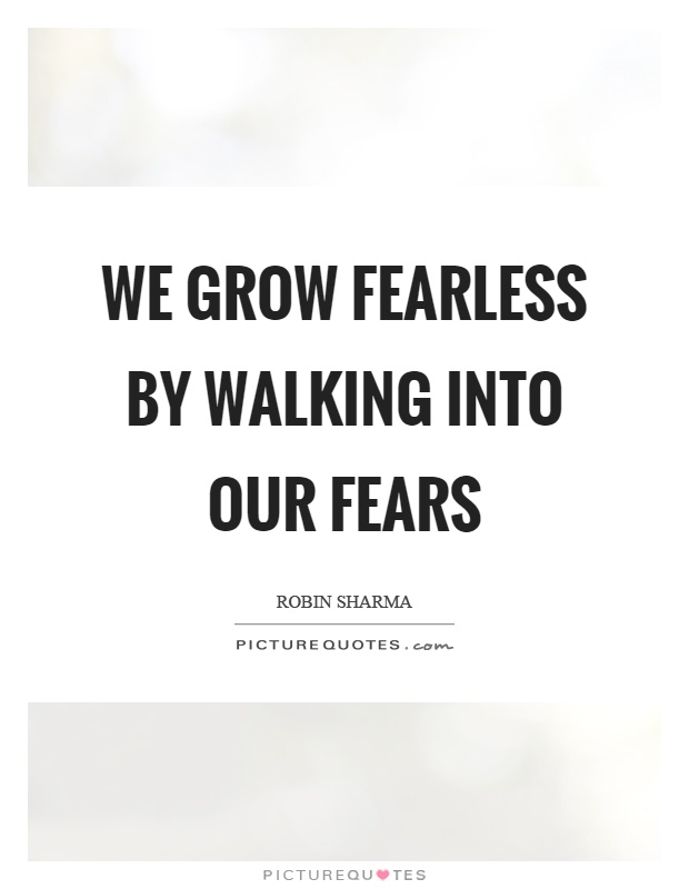We grow fearless by walking into our fears Picture Quote #1