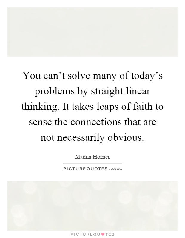 You can't solve many of today's problems by straight linear thinking. It takes leaps of faith to sense the connections that are not necessarily obvious Picture Quote #1