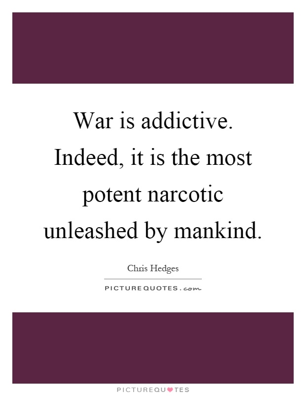 War is addictive. Indeed, it is the most potent narcotic unleashed by mankind Picture Quote #1