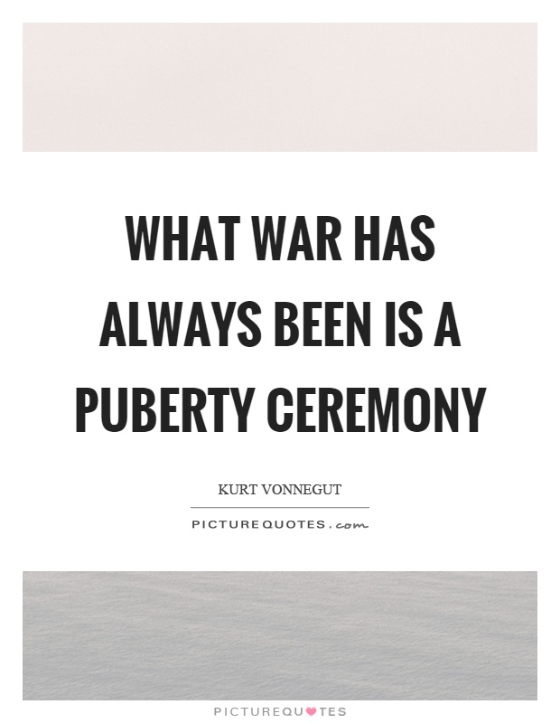 What war has always been is a puberty ceremony Picture Quote #1