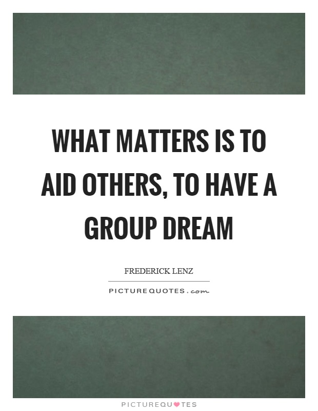 What matters is to aid others, to have a group dream Picture Quote #1