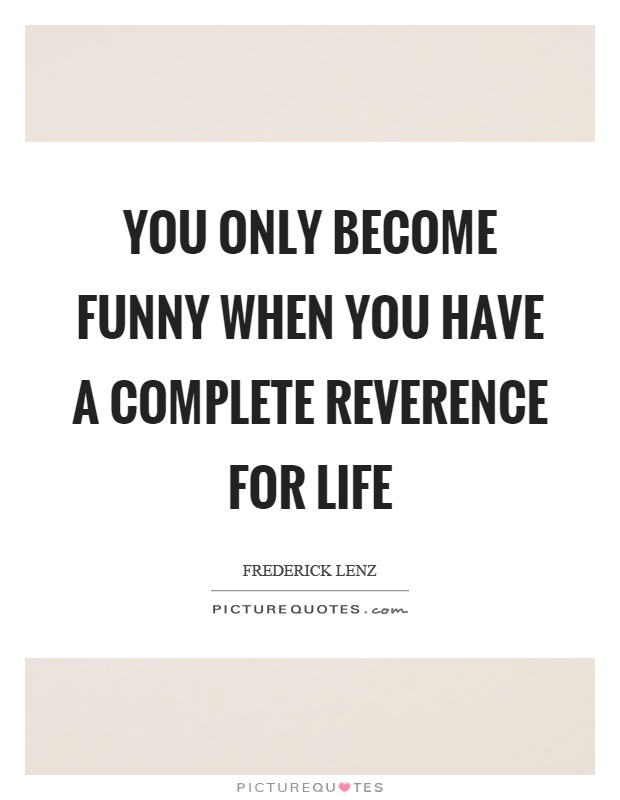 You only become funny when you have a complete reverence for life Picture Quote #1