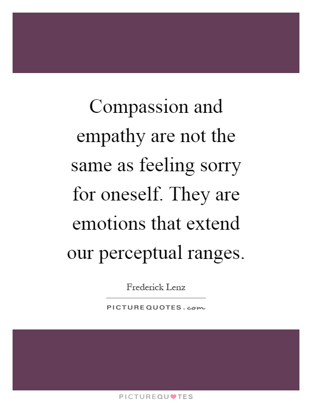 Compassion and empathy are not the same as feeling sorry for oneself. They are emotions that extend our perceptual ranges Picture Quote #1