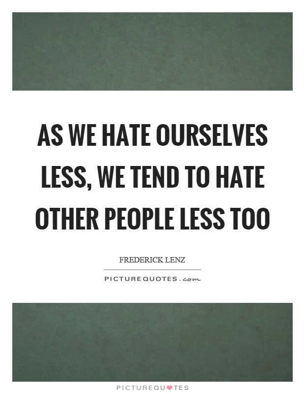 As we hate ourselves less, we tend to hate other people less too Picture Quote #1