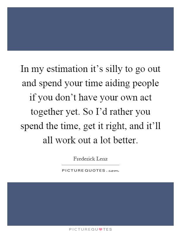 In my estimation it's silly to go out and spend your time aiding people if you don't have your own act together yet. So I'd rather you spend the time, get it right, and it'll all work out a lot better Picture Quote #1