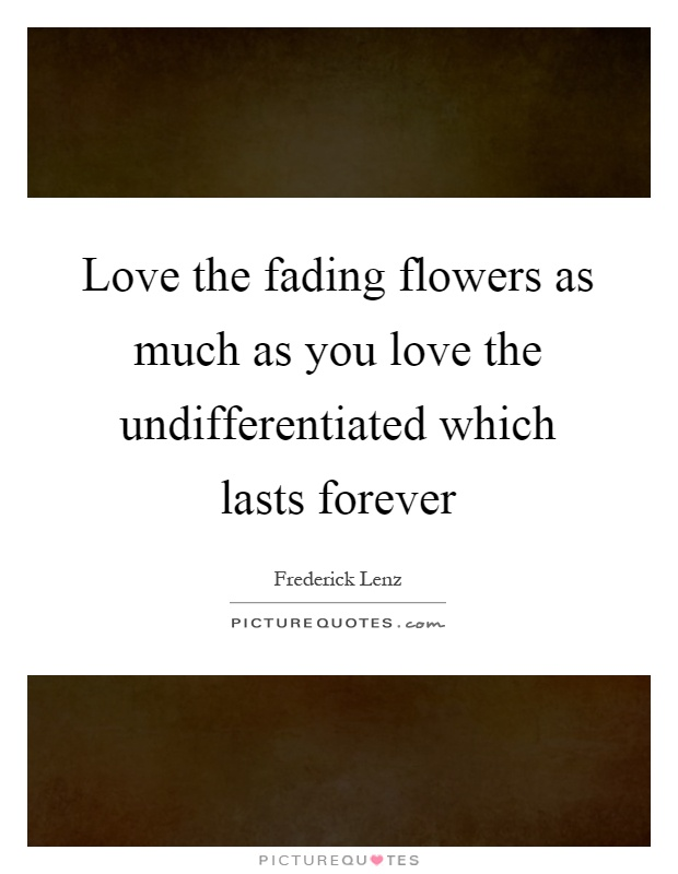 Love the fading flowers as much as you love the undifferentiated which lasts forever Picture Quote #1