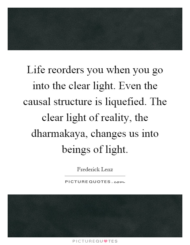 Life reorders you when you go into the clear light. Even the causal structure is liquefied. The clear light of reality, the dharmakaya, changes us into beings of light Picture Quote #1