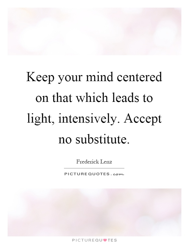 Keep your mind centered on that which leads to light, intensively. Accept no substitute Picture Quote #1