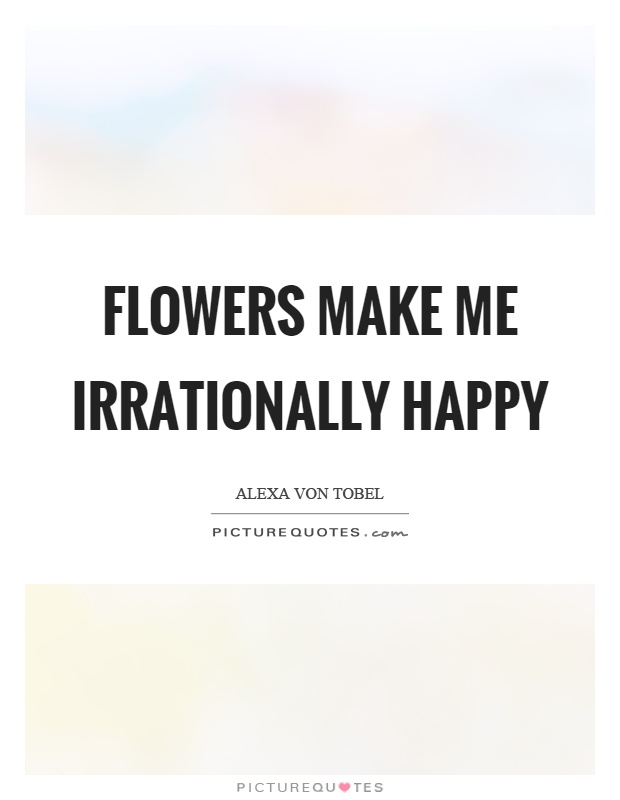 Flowers Make Me Irrationally Happy Picture Quotes