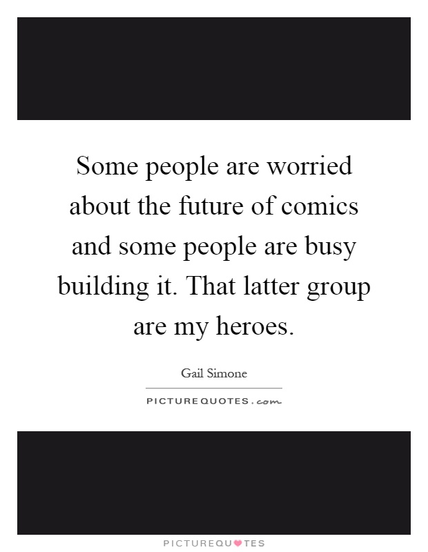Some people are worried about the future of comics and some people are busy building it. That latter group are my heroes Picture Quote #1