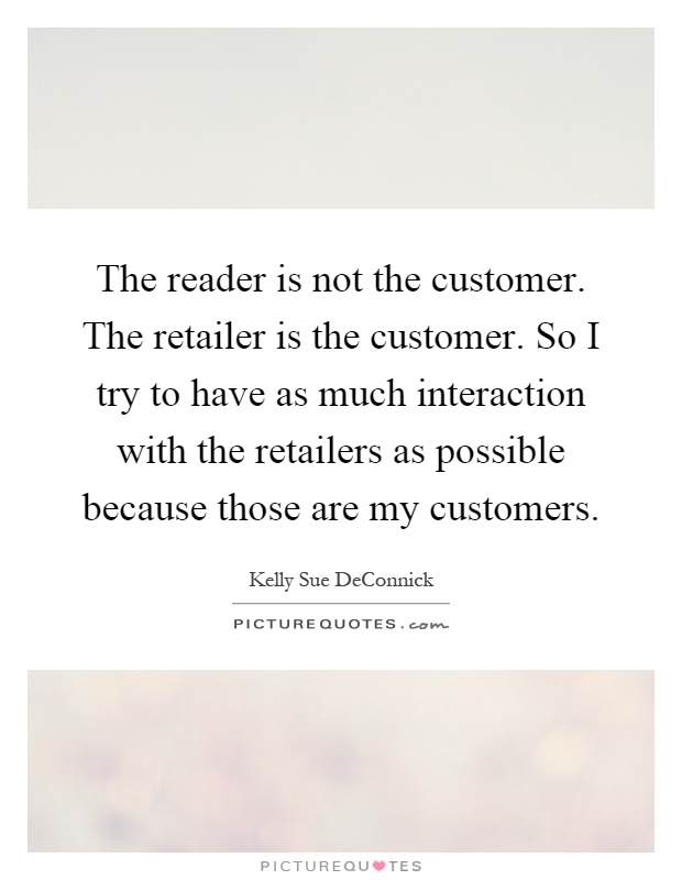 The reader is not the customer. The retailer is the customer. So I try to have as much interaction with the retailers as possible because those are my customers Picture Quote #1