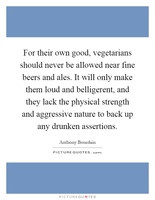 For their own good, vegetarians should never be allowed near fine beers and ales. It will only make them loud and belligerent, and they lack the physical strength and aggressive nature to back up any drunken assertions Picture Quote #1