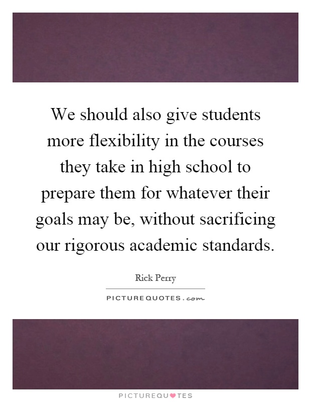 We should also give students more flexibility in the courses they take in high school to prepare them for whatever their goals may be, without sacrificing our rigorous academic standards Picture Quote #1