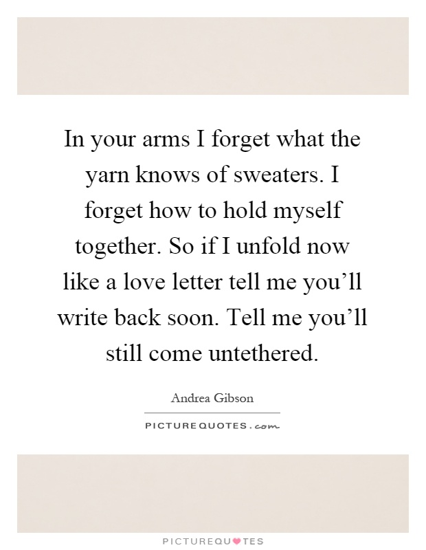 In your arms I forget what the yarn knows of sweaters. I forget how to hold myself together. So if I unfold now like a love letter tell me you'll write back soon. Tell me you'll still come untethered Picture Quote #1