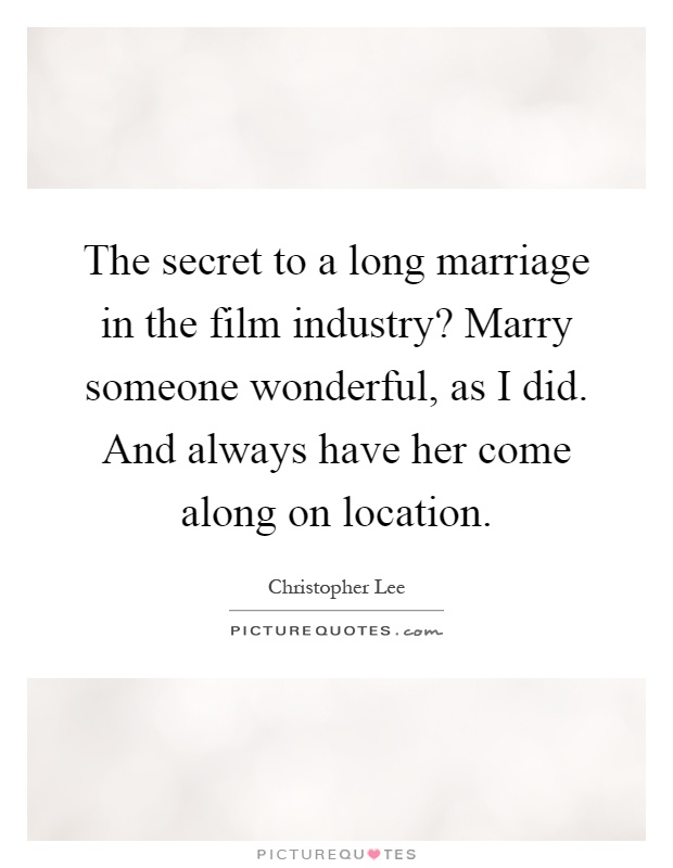 The secret to a long marriage in the film industry? Marry someone wonderful, as I did. And always have her come along on location Picture Quote #1