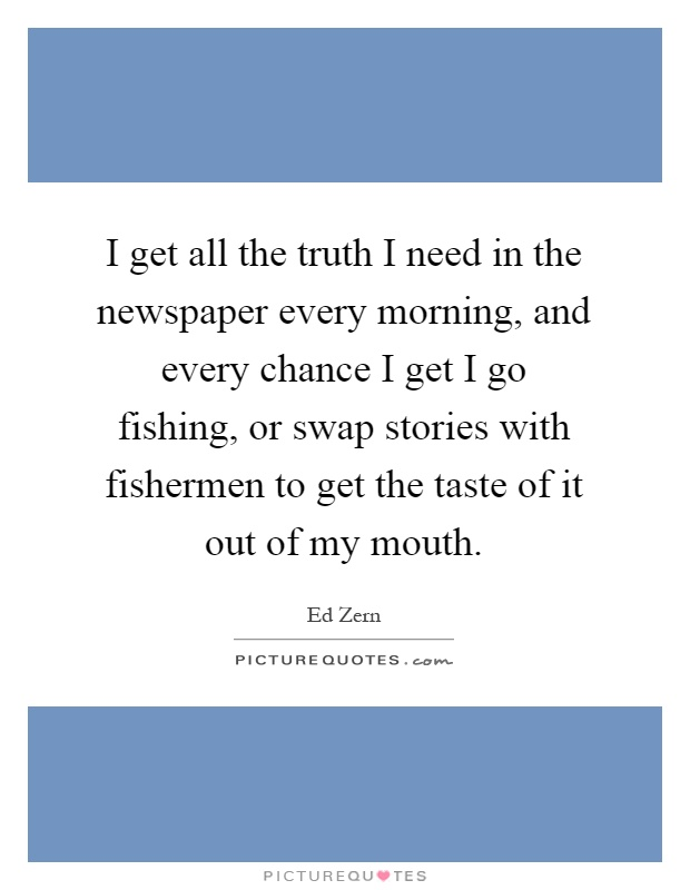 I get all the truth I need in the newspaper every morning, and every chance I get I go fishing, or swap stories with fishermen to get the taste of it out of my mouth Picture Quote #1