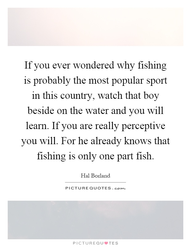 If you ever wondered why fishing is probably the most popular sport in this country, watch that boy beside on the water and you will learn. If you are really perceptive you will. For he already knows that fishing is only one part fish Picture Quote #1