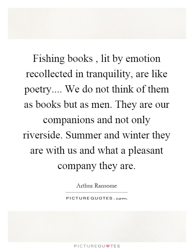 Fishing books, lit by emotion recollected in tranquility, are like poetry.... We do not think of them as books but as men. They are our companions and not only riverside. Summer and winter they are with us and what a pleasant company they are Picture Quote #1