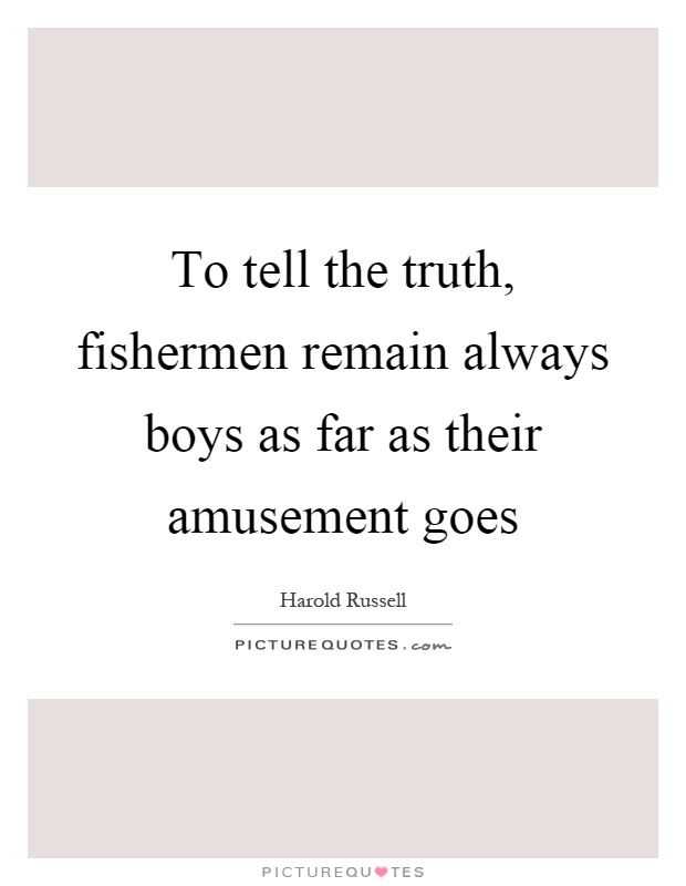 To tell the truth, fishermen remain always boys as far as their amusement goes Picture Quote #1