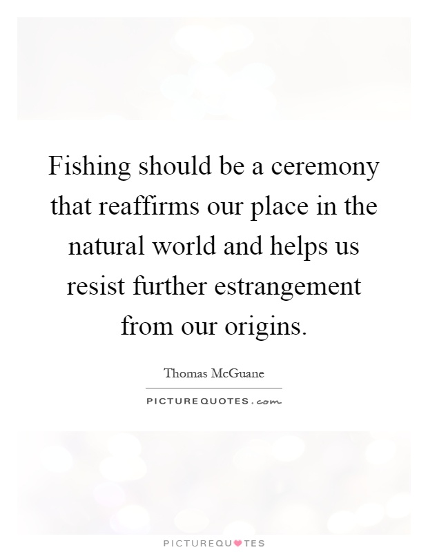 Fishing should be a ceremony that reaffirms our place in the natural world and helps us resist further estrangement from our origins Picture Quote #1