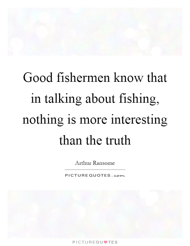 Good fishermen know that in talking about fishing, nothing is more interesting than the truth Picture Quote #1