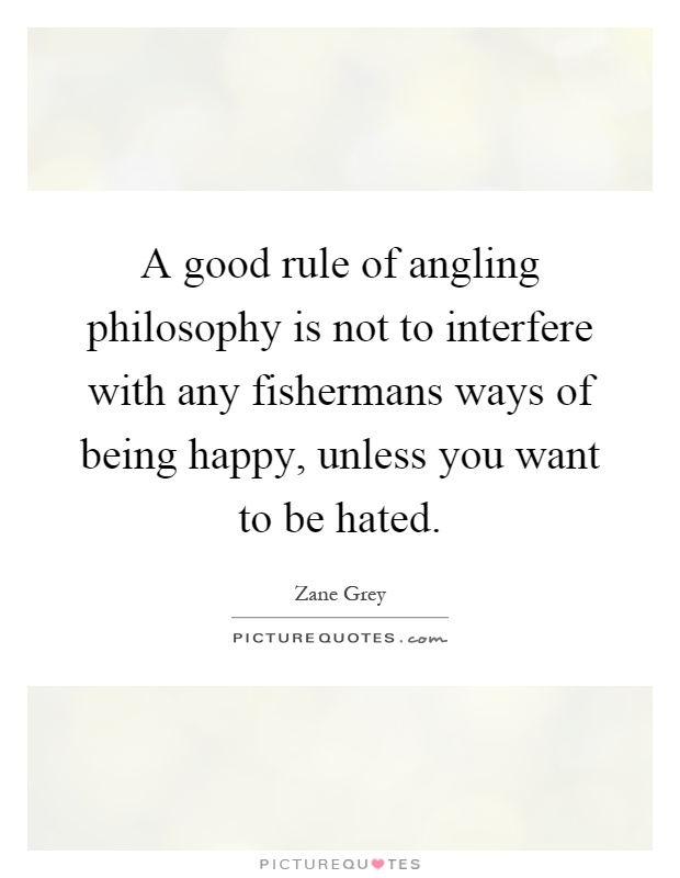 A good rule of angling philosophy is not to interfere with any fishermans ways of being happy, unless you want to be hated Picture Quote #1