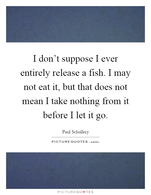 I don't suppose I ever entirely release a fish. I may not eat it, but that does not mean I take nothing from it before I let it go Picture Quote #1