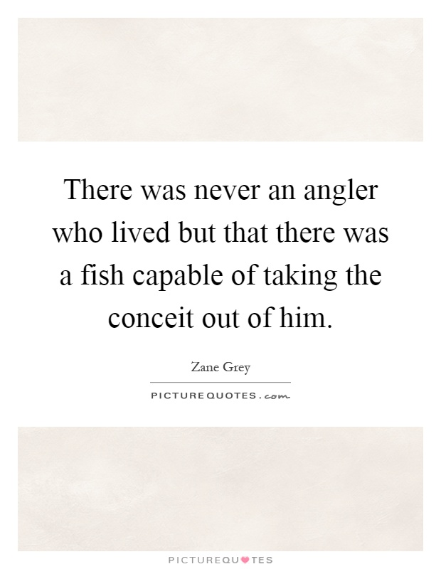 There was never an angler who lived but that there was a fish capable of taking the conceit out of him Picture Quote #1